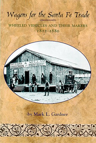 Wagons for the Santa Fe Trade: Wheeled Vehicles and Their Makers, 1822-1880, Mark L. Gardner