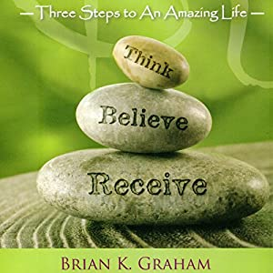 Think, Believe, Receive: Three Steps to an Amazing Life Audiobook