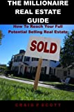 The Millionaire Real Estate Guide: How To Reach Your Full Potential Selling Real Estate