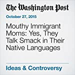 Mouthy Immigrant Moms: Yes, They Talk Smack in Their Native Languages | Petula Dvorak