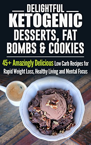 Delightful Ketogenic Desserts, Fat Bombs & Cookies: 45+ Amazingly Delicious Low Carb Recipes for Rapid Weight Loss, Healthy Living and Mental Focus by Jeanne K. Johnson