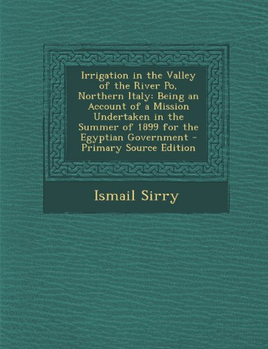Irrigation in the Valley of the River Po, Northern Italy: Being an Account of a Mission Undertaken in the Summer of 1899 for the Egyptian Government -