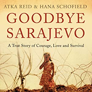 Goodbye Sarajevo: A True Story of Courage, Love and Survival | [Hana Schofield, Atka Reid]