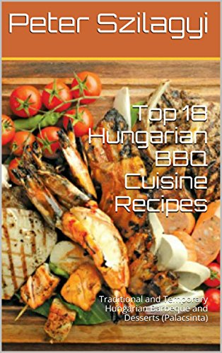 Top 18 Hungarian BBQ Cuisine Recipes: Traditional and Temporary Hungarian Barbeque and Desserts (Palacsinta) (BBQ Cookbooks and Delicious Recipes) by Peter Szilagyi