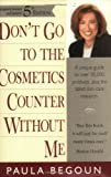 Don't Go to the Cosmetics Counter Without Me: A Unique Guide to over 30,000 Products, Plus the Latest Skin-Care Research (Don't Go to the Cosmetics Counter Without Me, 5th ed) (1877988286) by Begoun, Paula