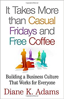 It Takes More Than Casual Fridays And Free Coffee: Building A Business Culture That Works For Everyone