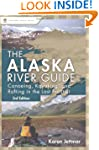 The Alaska River Guide: Canoeing, Kay...