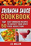 Sriracha Sauce Cookbook: Top 50 Easy Sriracha Recipes to Satisfy Your Spicy Food Addiction!