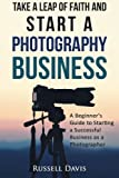 Take a Leap of Faith and Start a Photography Business: A Beginners Guide to Starting a Successful Business as a Photographer