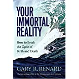 Your Immortal Reality: How to Break the Cycle of Birth and Death ~ Gary Renard