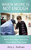 When More is Not Enough: How to stop giving your kids what they want and give them what they need