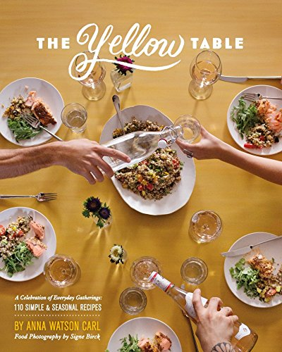 The Yellow Table: A Celebration of Everyday Gatherings (110 Simple & Seasonal Recipes) by Anna Watson Carl