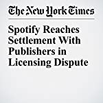 Spotify Reaches Settlement With Publishers in Licensing Dispute | Ben Sisario