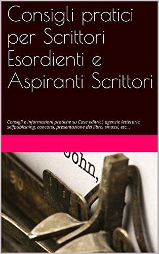 Consigli pratici per Scrittori Esordienti e Aspiranti Scrittori Guida pratica su case editrici selfpublishing  PDF