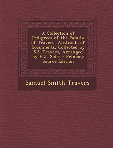 A Collection of Pedigrees of the Family of Travers, Abstracts of Documents, Collected by S.S. Travers, Arranged by H.J. Sides
