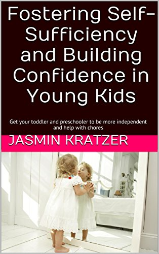 Fostering Self-Sufficiency and Building Confidence in Young Kids: Get your toddler and preschooler to be more independent and help with chores PDF