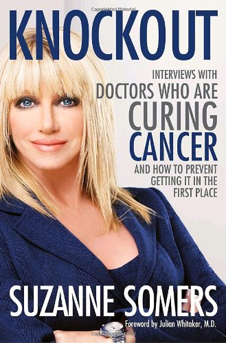 Knockout: Interviews with Doctors Who Are Curing Cancer--And How to Prevent Getting It in the First Place, Suzanne Somers