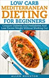 Low Carb Mediterranean Dieting For Beginners - Conquer Diabetes And Prediabetes And Lose Excess Weight Without Working Out: Ease Type 2 Diabetes, Prediabetes ... Naturally (Low Carb Diet Solutions Book 1)
