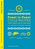 COAST TO COAST CYCLE ROUTES: Three Great Sea to Sea Rides - C2C, Hadrian's Cycleway, Reivers