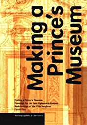 Making a Prince\'s Museum: Drawings for the Late-Eighteenth-Century Redecoration of the Villa Borghese (Bibliographies & Dossiers)