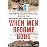 When Men Become Gods: Mormon Polygamist Warren Jeffs, His Cult of Fear, and the Women Who Fought Back ~ Stephen Singular