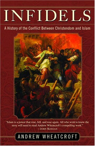 Infidels: A History of the Conflict Between Christendom and Islam, Andrew Wheatcroft