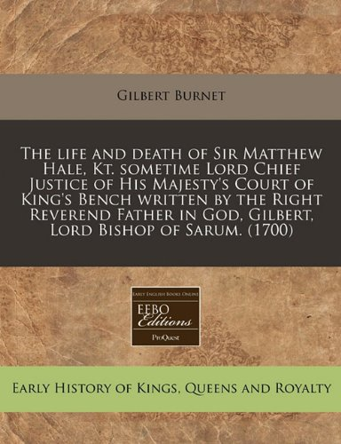 The life and death of Sir Matthew Hale, Kt. sometime Lord Chief Justice of His Majesty's Court of King's Bench written by the Right Reverend Father in God, Gilbert, Lord Bishop of Sarum. (1700)