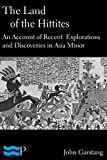 The Land of the Hittites, An Account of Recent Explorations and Discoveries in Asia Minor
