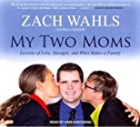 My Two Moms: Lessons of Love, Strength, and What Makes a Family (Library) - IPS [ MY TWO MOMS: LESSONS OF LOVE, STRENGTH, AND WHAT MAKES A FAMILY (LIBRARY) - IPS BY Wahls, Zach ( Author ) Apr-26-2012