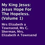 My King Jesus: Jesus Hope for the Hopeless, Volume 1 | Elizabeth Townsend,C. Sherman,Elizabeth Townsend