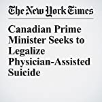 Canadian Prime Minister Seeks to Legalize Physician-Assisted Suicide | Ian Austen