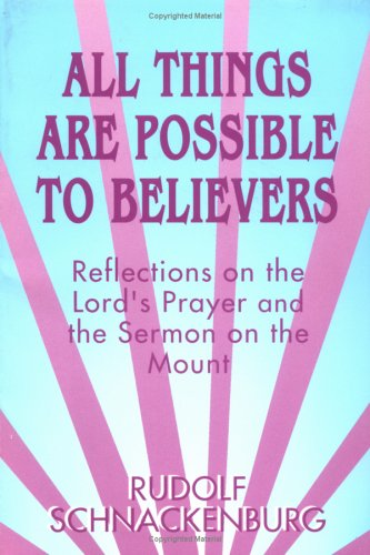 All Things Are Possible to Believers: Reflections on the Lord's Prayer and the Sermon on the Mount, RUDOLF SCHNACKENBURG