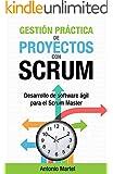 Gesti�n pr�ctica de proyectos con Scrum: Desarrollo de software �gil para el Scrum Master (Aprender a ser mejor gestor de proyectos n� 1)