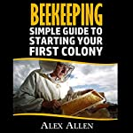 Beekeeping: A Simple Guide to Starting Your First Colony | Alex Allen