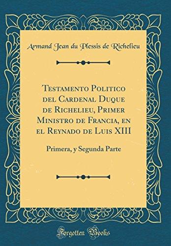 Testamento Politico del Cardenal Duque de Richelieu, Primer Ministro de Francia, en el Reynado de Luis XIII: Primera, y Segunda Parte (Classic Reprint)  [Richelieu, Armand Jean du Plessis de] (Tapa Dura)