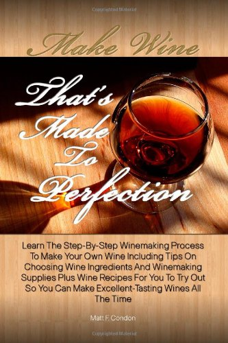 Make Wine That's Made To Perfection: Learn The Step-By-Step Winemaking Process To Make Your Own Wine Including Tips On Choosing Wine Ingredients And ... Can Make Excellent-Tasting Wines All The Time