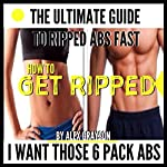 I Want Those 6 Pack Abs: The Ultimate Guide to Ripped Abs Fast | Alex Grayson