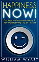 Happiness: NOW! Top Keys to Become Instantly Happy & Start Enjoying Every Day or Your Life - The Ultimate Guide to Increase Your Happiness, Erase Anxiety ... Confidence & Self Esteem (English Edition)