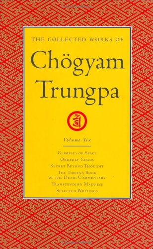 The Collected Works of Chogyam Trungpa: Glimpses of Space, Orderly Chaos, Secret Beyond Thought, The Tibetan Book of the Dead: Commentary: Glimpses of ... Tibetan Book of the Dead: Commentary v. 6