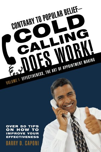 Contrary to Popular Belief-Cold Calling Does Work!: Volume I: Effectiveness, the Art of Appointment Making: 1