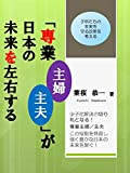 「専業主婦(専業主夫)」が日本の未来を左右する: 日本の少子化解決の切り札となる専業主婦(主夫)! そして子供達に無償の愛情を注ぐ専業主婦の役割を見直し強く豊かな日本の未来を繋ぐ!