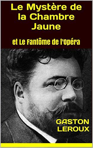 Gaston LEROUX - Le Mystère de la Chambre Jaune: et Le Fantôme de l'Opéra (French Edition)