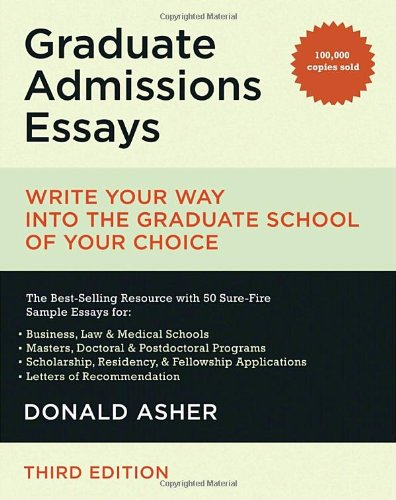 graduate admissions essays write your way Get this from a library graduate admissions essays : write your way into the graduate school of your choice [donald asher] -- veteran higher-education consultant donald asher demystifies the graduate school application process and offers a detailed action plan that has proved successful for some of the most competitive.