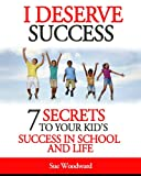 I Deserve Success - 7 Secrets to Your Kids Success in School and Life
