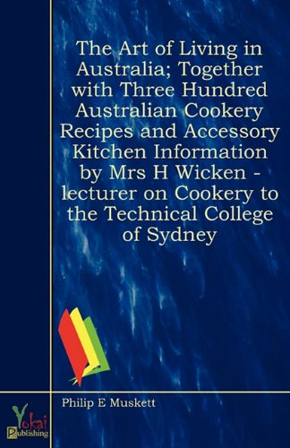 The Art of Living in Australia; Together with Three Hundred Australian Cookery Recipes and Accessory Kitchen Information by Mrs H Wicken - Lecturer on Cookery to the Technical College of Sydney by Philip E Muskett