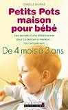 Petits pots maison pour b�b�: Pour que nourrir B�b� devienne un jeu d'enfant... Et un aliment donn� avec amour restera toujours ce qu'il y a de meilleur pour lui !