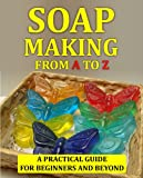 Soap Making Crafts From A to Z: How to Make Soap at Home - A Complete Guide For Beginners and Beyond (Soap Making Guide)