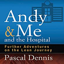 Andy & Me and the Hospital: Further Adventures on the Lean Journey Audiobook by Pascal Dennis Narrated by Steven Menasche
