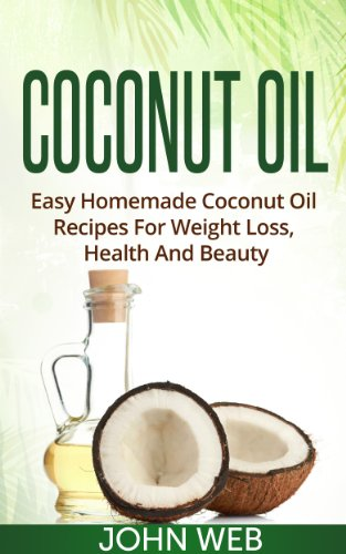 Coconut Oil - Easy Homemade Coconut Oil Recipes For Weight Loss, Health And Beauty (Coconut Oil Recipes, Coconut Oil For Weight Loss, Coconut Oil Diet) by John Web