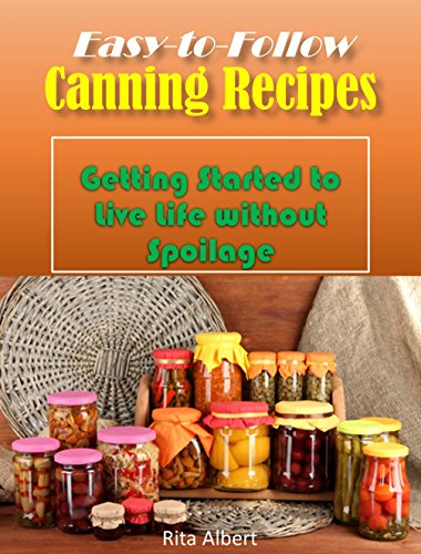 Free Kindle Book : Easy-to-Follow Canning Recipes: Getting Started to Live Life without Spoilage